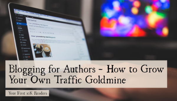 Blogging for Authors - How to Grow Your Own Traffic Goldmine